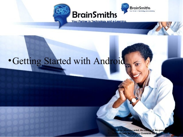 • Getting Started with Android  • •  Except as otherwise noted, the content of this presentation is licensed under the Cre...
