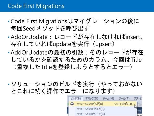 Code First Migrations • Code First Migrationsはマイグレーションの後に 毎回Seedメソッドを呼び出す • AddOrUpdate:レコードが存在しなければinsert、 存在していればupdateを...