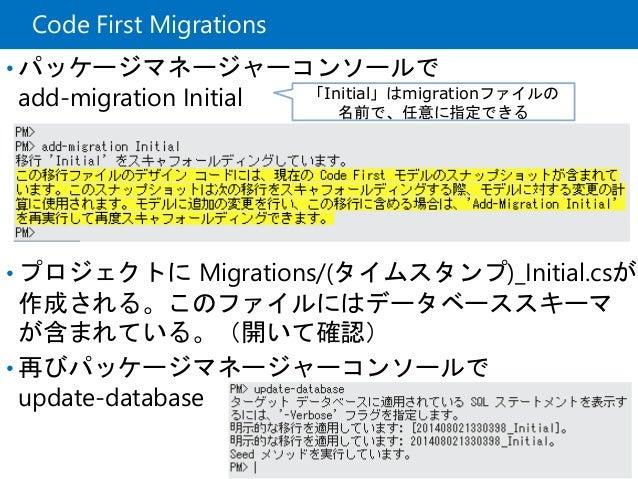 Code First Migrations • パッケージマネージャーコンソールで add-migration Initial • プロジェクトに Migrations/(タイムスタンプ)_Initial.csが 作成される。このファイルにはデ...