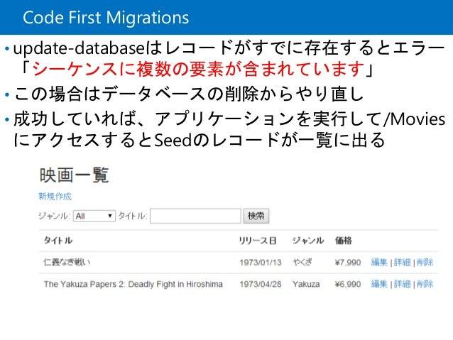 Code First Migrations • update-databaseはレコードがすでに存在するとエラー 「シーケンスに複数の要素が含まれています」 • この場合はデータベースの削除からやり直し • 成功していれば、アプリケーションを実...