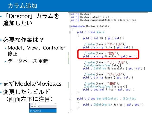 カラム追加 • 「Director」カラムを 追加したい • 必要な作業は? • Model、View、Controller 修正 • データベース更新 • まずModels/Movies.cs • 変更したらビルド (画面左下に注目)