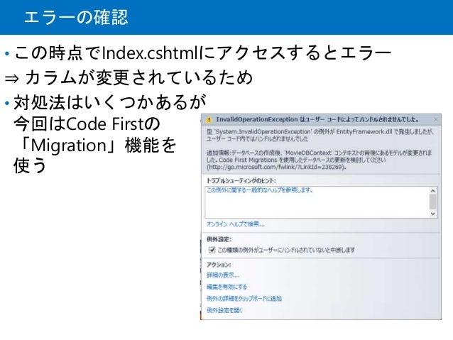 エラーの確認 • この時点でIndex.cshtmlにアクセスするとエラー ⇒ カラムが変更されているため • 対処法はいくつかあるが 今回はCode Firstの 「Migration」機能を 使う
