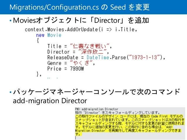 Migrations/Configuration.cs の Seed を変更 • Moviesオブジェクトに「Director」を追加 • パッケージマネージャーコンソールで次のコマンド add-migration Director