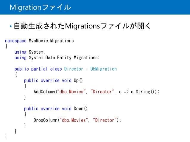 Migrationファイル • 自動生成されたMigrationsファイルが開く namespace MvcMovie.Migrations { using System; using System.Data.Entity.Migrations...