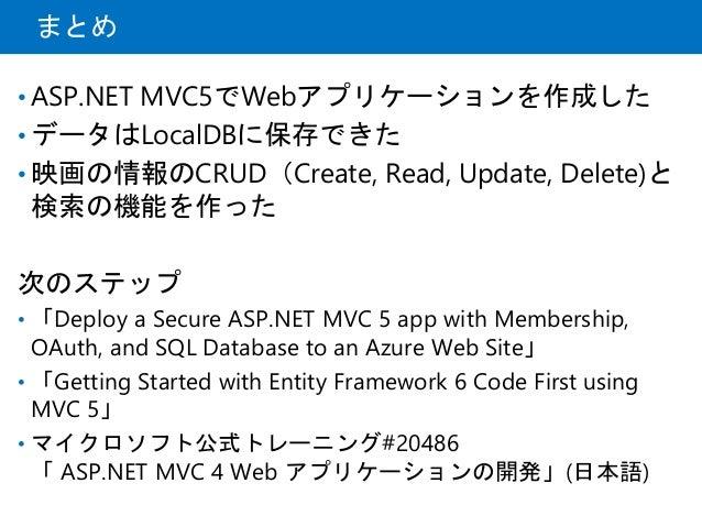 まとめ • ASP.NET MVC5でWebアプリケーションを作成した • データはLocalDBに保存できた • 映画の情報のCRUD(Create, Read, Update, Delete)と 検索の機能を作った 次のステップ • 「De...