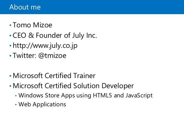 About me • Tomo Mizoe • CEO & Founder of July Inc. • http://www.july.co.jp • Twitter: @tmizoe • Microsoft Certified Traine...