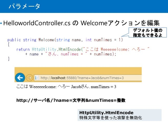 パラメータ • HelloworldController.cs の Welcomeアクションを編集 デフォルト値の 指定もできるよ http://サーバ名/?name=文字列&numTimes=整数 HttpUtility.HtmlEncode...