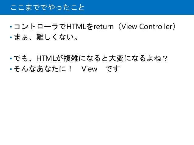 ここまででやったこと • コントローラでHTMLをreturn(View Controller) • まぁ、難しくない。 • でも、HTMLが複雑になると大変になるよね? • そんなあなたに! View です
