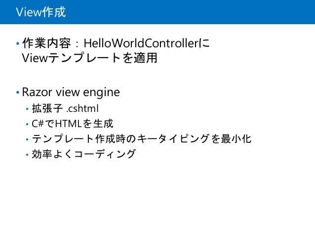 View作成 • 作業内容:HelloWorldControllerに Viewテンプレートを適用 • Razor view engine • 拡張子 .cshtml • C#でHTMLを生成 • テンプレート作成時のキータイピングを最小化 •...