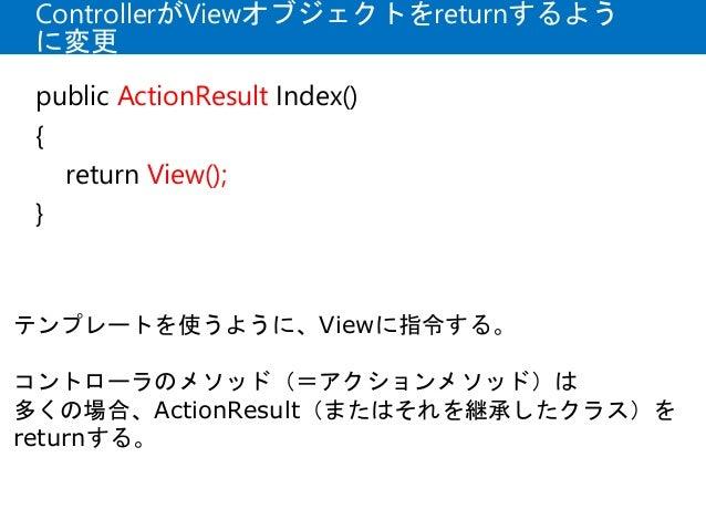 ControllerがViewオブジェクトをreturnするよう に変更 public ActionResult Index() { return View(); } テンプレートを使うように、Viewに指令する。 コントローラのメソッド(=ア...