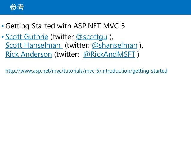 参考 • Getting Started with ASP.NET MVC 5 • Scott Guthrie (twitter @scottgu ), Scott Hanselman (twitter: @shanselman ), Rick...