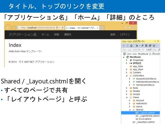 タイトル、トップのリンクを変更 「アプリケーション名」「ホーム」「詳細」のところ Shared / _Layout.cshtmlを開く • すべてのページで共有 • 「レイアウトページ」と呼ぶ