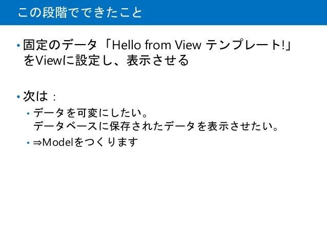 この段階でできたこと • 固定のデータ「Hello from View テンプレート!」 をViewに設定し、表示させる • 次は: • データを可変にしたい。 データベースに保存されたデータを表示させたい。 • ⇒Modelをつくります