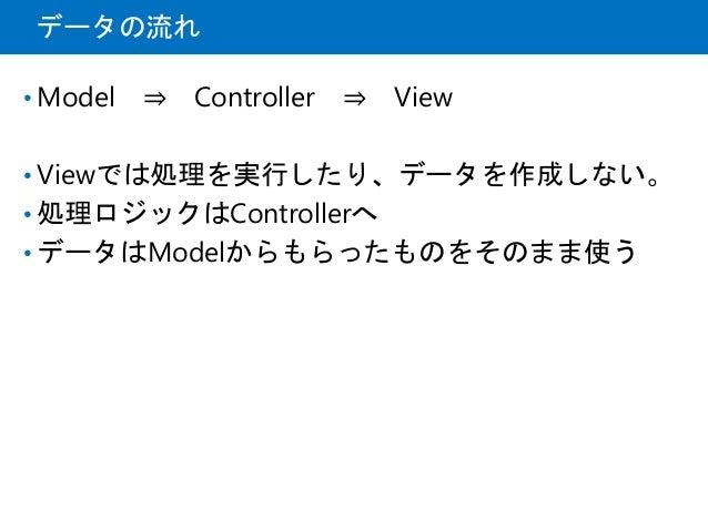 データの流れ • Model ⇒ Controller ⇒ View • Viewでは処理を実行したり、データを作成しない。 • 処理ロジックはControllerへ • データはModelからもらったものをそのまま使う