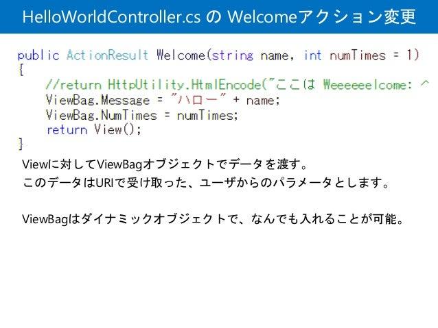 HelloWorldController.cs の Welcomeアクション変更 Viewに対してViewBagオブジェクトでデータを渡す。 このデータはURIで受け取った、ユーザからのパラメータとします。 ViewBagはダイナミックオブジェ...