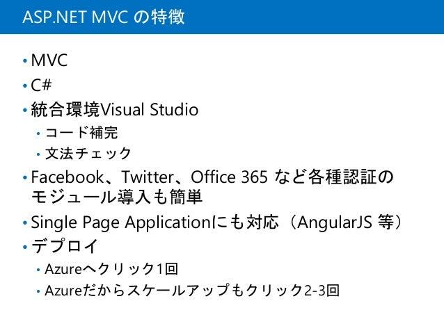 ASP.NET MVC の特徴 • MVC • C# • 統合環境Visual Studio • コード補完 • 文法チェック • Facebook、Twitter、Office 365 など各種認証の モジュール導入も簡単 • Single ...