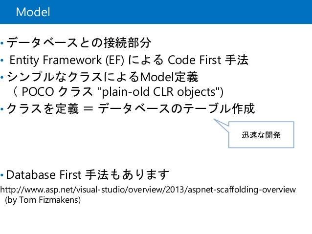 """Model • データベースとの接続部分 • Entity Framework (EF) による Code First 手法 • シンプルなクラスによるModel定義 ( POCO クラス """"plain-old CLR objects"""") • ..."""
