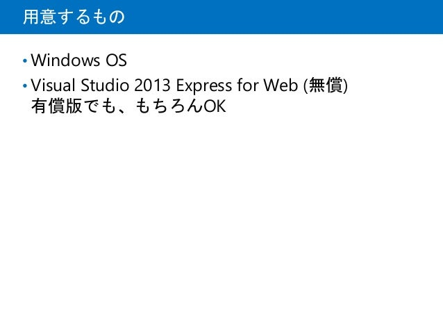 用意するもの • Windows OS • Visual Studio 2013 Express for Web (無償) 有償版でも、もちろんOK