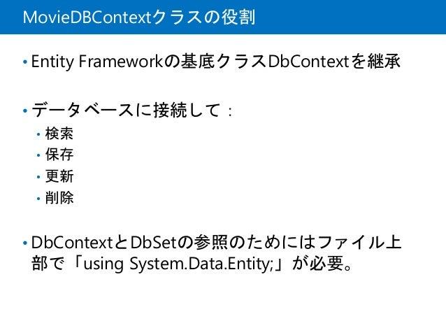 MovieDBContextクラスの役割 • Entity Frameworkの基底クラスDbContextを継承 • データベースに接続して: • 検索 • 保存 • 更新 • 削除 • DbContextとDbSetの参照のためにはファイル...