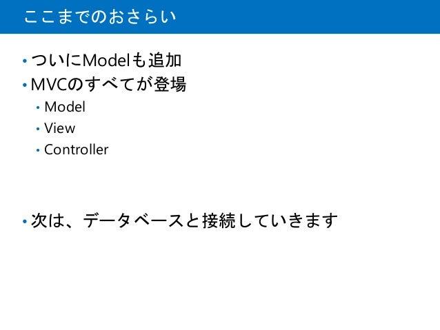 ここまでのおさらい • ついにModelも追加 • MVCのすべてが登場 • Model • View • Controller • 次は、データベースと接続していきます