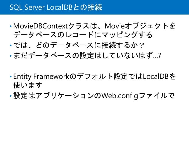 SQL Server LocalDBとの接続 • MovieDBContextクラスは、Movieオブジェクトを データベースのレコードにマッピングする • では、どのデータベースに接続するか? • まだデータベースの設定はしていないはず…? ...