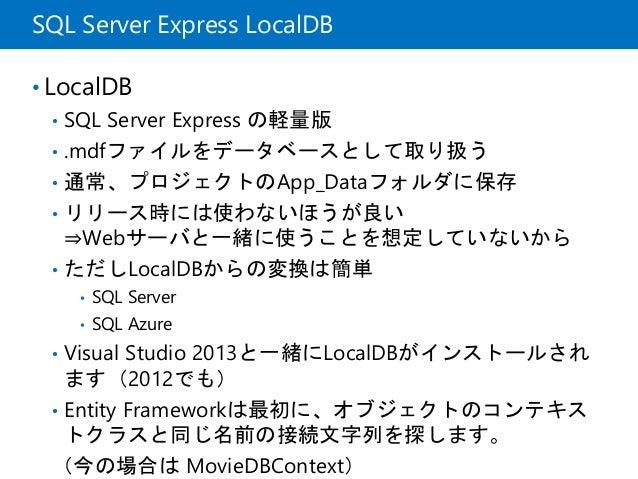 SQL Server Express LocalDB • LocalDB • SQL Server Express の軽量版 • .mdfファイルをデータベースとして取り扱う • 通常、プロジェクトのApp_Dataフォルダに保存 • リリース...