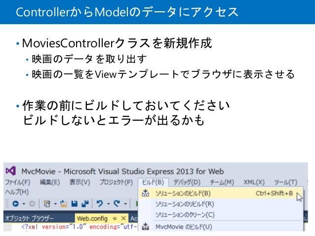 ControllerからModelのデータにアクセス • MoviesControllerクラスを新規作成 • 映画のデータを取り出す • 映画の一覧をViewテンプレートでブラウザに表示させる • 作業の前にビルドしておいてください ビルドし...