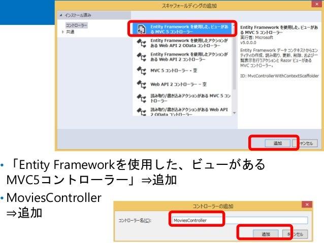 • 「Entity Frameworkを使用した、ビューがある MVC5コントローラー」⇒追加 • MoviesController ⇒追加