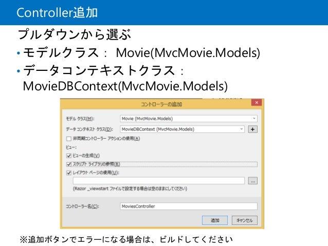 Controller追加 プルダウンから選ぶ • モデルクラス: Movie(MvcMovie.Models) • データコンテキストクラス: MovieDBContext(MvcMovie.Models) ※追加ボタンでエラーになる場合は、ビ...