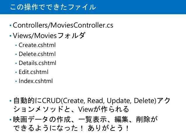 この操作でできたファイル • Controllers/MoviesController.cs • Views/Moviesフォルダ • Create.cshtml • Delete.cshtml • Details.cshtml • Edit....