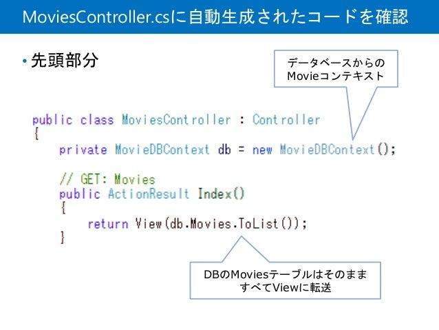 MoviesController.csに自動生成されたコードを確認 • 先頭部分 データベースからの Movieコンテキスト DBのMoviesテーブルはそのまま すべてViewに転送