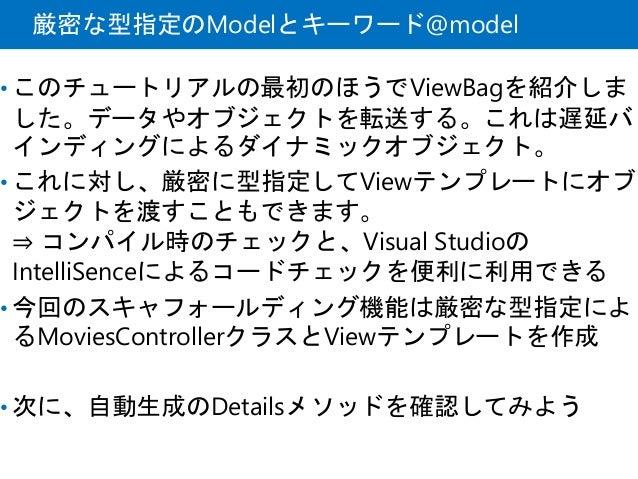 厳密な型指定のModelとキーワード@model • このチュートリアルの最初のほうでViewBagを紹介しま した。データやオブジェクトを転送する。これは遅延バ インディングによるダイナミックオブジェクト。 • これに対し、厳密に型指定してV...