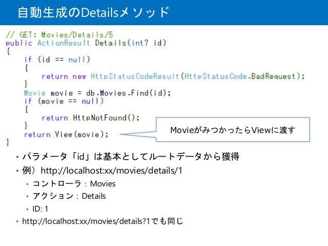 自動生成のDetailsメソッド • パラメータ「id」は基本としてルートデータから獲得 • 例)http://localhost:xx/movies/details/1 • コントローラ:Movies • アクション:Details • ID...