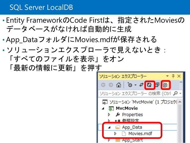 SQL Server LocalDB • Entity FrameworkのCode Firstは、指定されたMoviesの データベースがなければ自動的に生成 • App_DataフォルダにMovies.mdfが保存される • ソリューション...