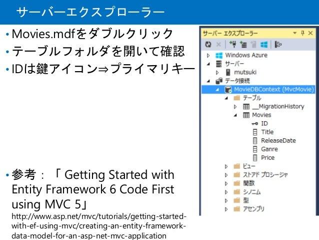 サーバーエクスプローラー • Movies.mdfをダブルクリック • テーブルフォルダを開いて確認 • IDは鍵アイコン⇒プライマリキー • 参考:「 Getting Started with Entity Framework 6 Code ...