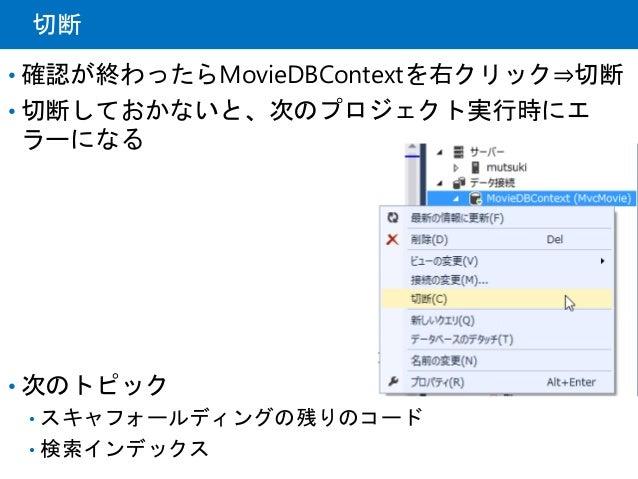 切断 • 確認が終わったらMovieDBContextを右クリック⇒切断 • 切断しておかないと、次のプロジェクト実行時にエ ラーになる • 次のトピック • スキャフォールディングの残りのコード • 検索インデックス