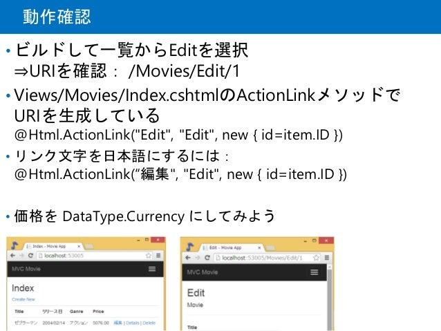 """動作確認 • ビルドして一覧からEditを選択 ⇒URIを確認: /Movies/Edit/1 • Views/Movies/Index.cshtmlのActionLinkメソッドで URIを生成している @Html.ActionLink(""""E..."""