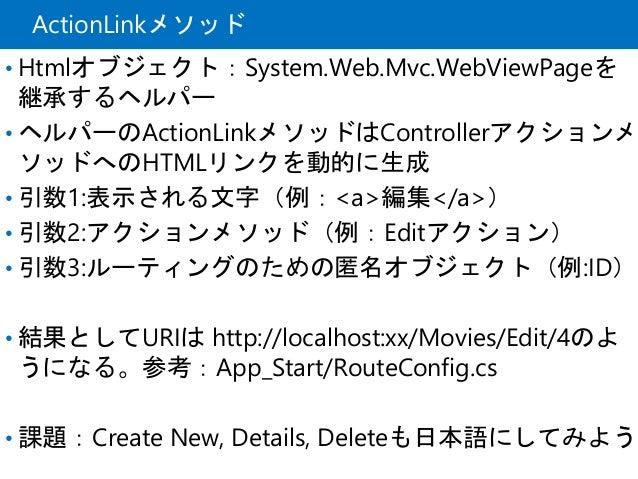 ActionLinkメソッド • Htmlオブジェクト:System.Web.Mvc.WebViewPageを 継承するヘルパー • ヘルパーのActionLinkメソッドはControllerアクションメ ソッドへのHTMLリンクを動的に生成...