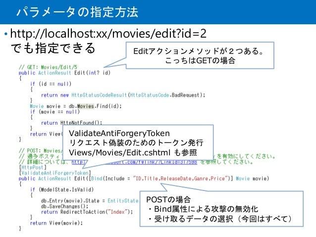 パラメータの指定方法 • http://localhost:xx/movies/edit?id=2 でも指定できる POSTの場合 ・Bind属性による攻撃の無効化 ・受け取るデータの選択(今回はすべて) Editアクションメソッドが2つある。...