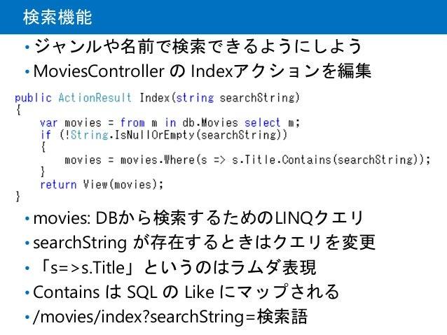 検索機能 • ジャンルや名前で検索できるようにしよう • MoviesController の Indexアクションを編集 • movies: DBから検索するためのLINQクエリ • searchString が存在するときはクエリを変更 •...