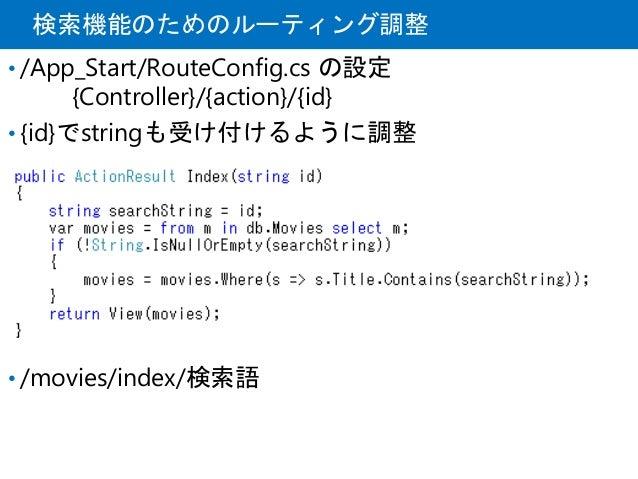検索機能のためのルーティング調整 • /App_Start/RouteConfig.cs の設定 {Controller}/{action}/{id} • {id}でstringも受け付けるように調整 • /movies/index/検索語