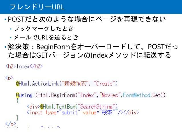フレンドリーURL • POSTだと次のような場合にページを再現できない • ブックマークしたとき • メールでURLを送るとき • 解決策:BeginFormをオーバーロードして、POSTだっ た場合はGETバージョンのIndexメソッドに転...