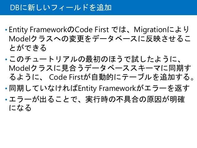 DBに新しいフィールドを追加 • Entity FrameworkのCode First では、Migrationにより Modelクラスへの変更をデータベースに反映させるこ とができる • このチュートリアルの最初のほうで試したように、 Mo...