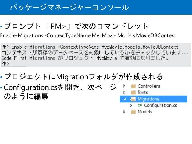 パッケージマネージャーコンソール • プロンプト 「PM>」で次のコマンドレット Enable-Migrations -ContextTypeName MvcMovie.Models.MovieDBContext • プロジェクトにMigrat...