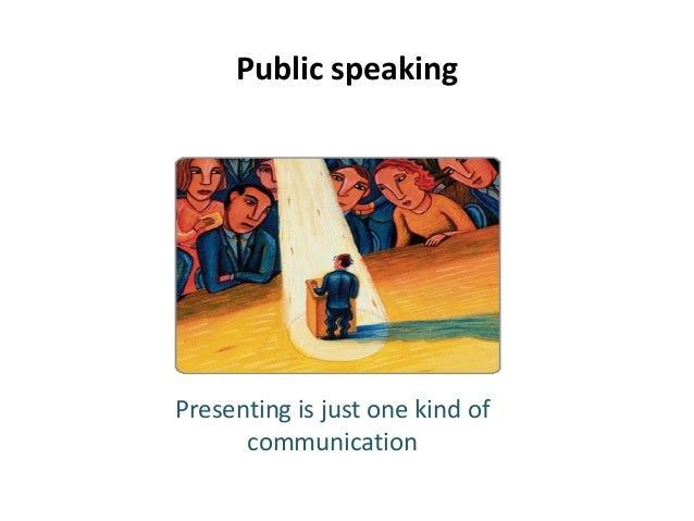 Public speaking Presenting is just one kind of communication