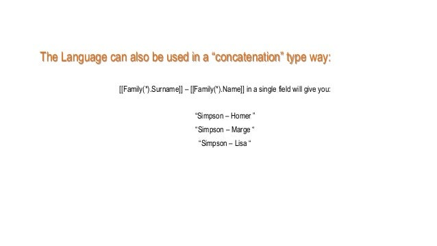 """The Language can also be used in a """"concatenation"""" type way: [[Family(*).Surname]] – [[Family(*).Name]] in a single field ..."""
