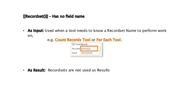 • As Input: Used when a tool needs to know a Recordset Name to perform work on, e.g. Count Records Tool or For Each Tool. ...