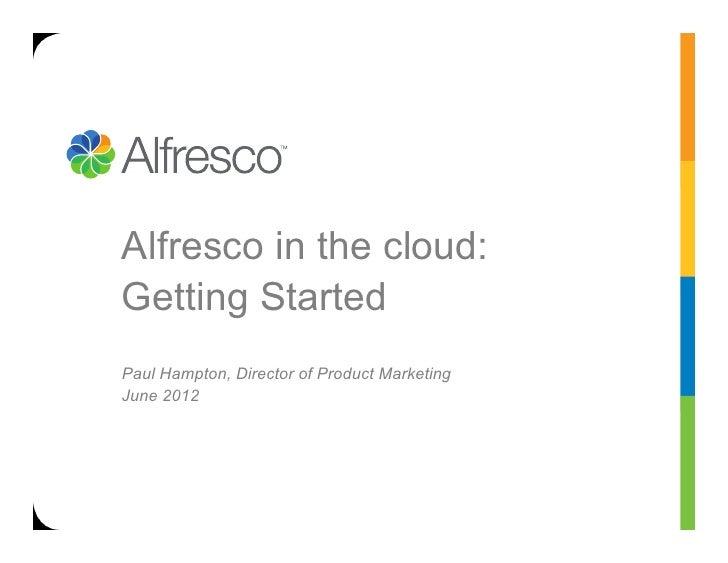 Alfresco in the cloud:Getting StartedPaul Hampton, Director of Product MarketingJune 2012