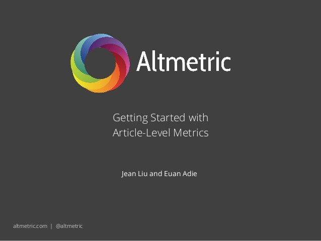 Getting Started withArticle-Level Metricsaltmetric.com | @altmetricJean Liu and Euan Adie