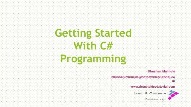 Getting Started With C# Programming Bhushan Mulmule bhushan.mulmule@dotnetvideotutorial.co m www.dotnetvideotutorial.com